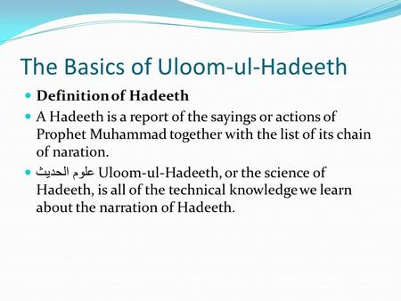 The Basics of Uloom-ul-Hadeeth Definition of Hadeeth A Hadeeth is a report of the sayings or actions of Prophet Muhammad together with the list of its.