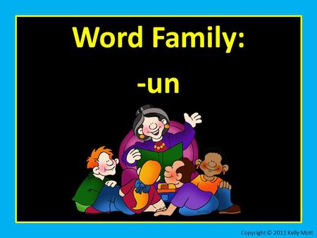 Word Family: -un Copyright © 2011 Kelly Mott. Let's practice the word family: -un Copyright © 2011 Kelly Mott.