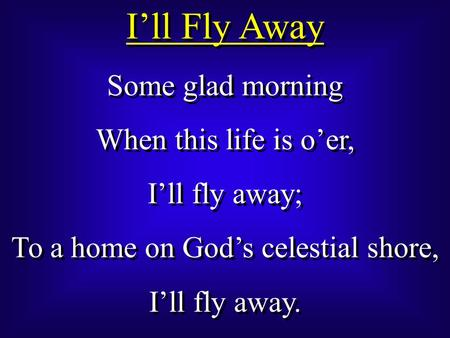 I'll Fly Away Some glad morning When this life is o'er, I'll fly away; To a home on God's celestial shore, I'll fly away. Some glad morning When this life.