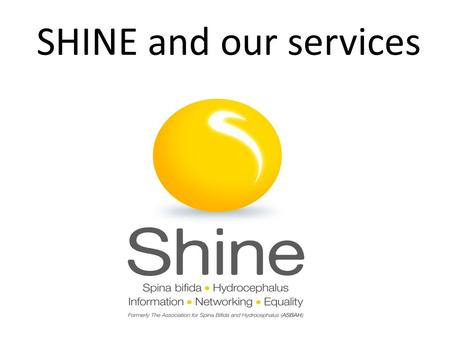 SHINE and our services. About SHINE…… Who are we? A community of 75,000 individuals, families, friends and professionals sharing achievements, challenges,