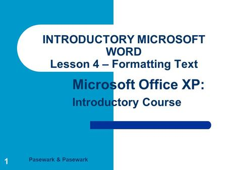 Pasewark & Pasewark Microsoft Office XP: Introductory Course 1 INTRODUCTORY MICROSOFT WORD Lesson 4 – Formatting Text.