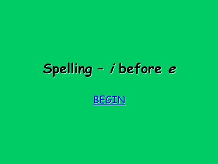 Spelling – i before e BEGIN Try again Try again When the sound is ee, i before e except after c !