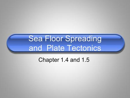 Sea Floor Spreading and Plate Tectonics Chapter 1.4 and 1.5.