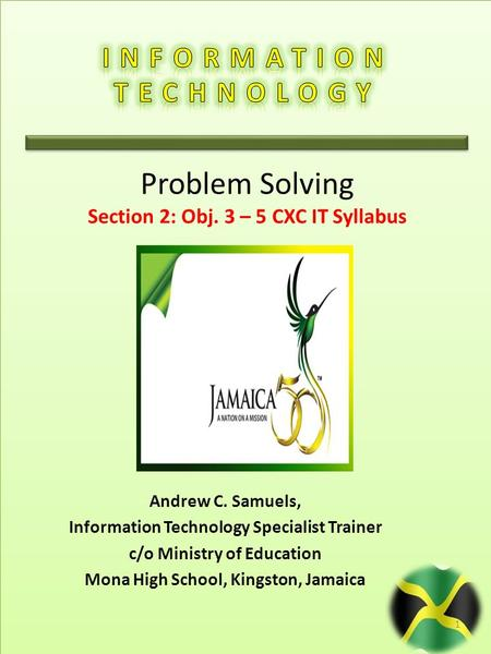 Andrew C. Samuels, Information Technology Specialist Trainer c/o Ministry of Education Mona High School, Kingston, Jamaica 1 Problem Solving Section 2: