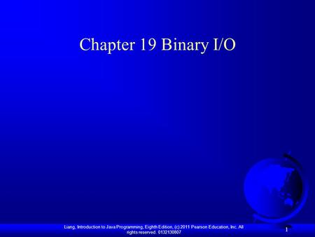 Liang, Introduction to Java Programming, Eighth Edition, (c) 2011 Pearson Education, Inc. All rights reserved. 0132130807 1 Chapter 19 Binary I/O.