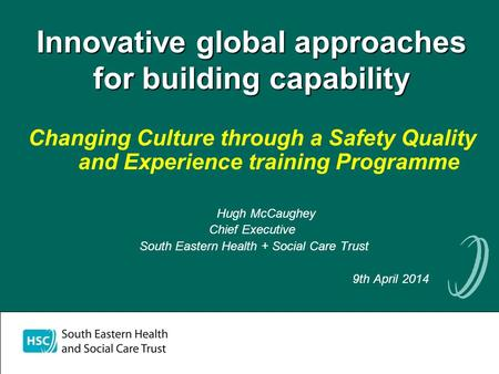 Innovative global approaches for building capability Changing Culture through a Safety Quality and Experience training Programme Hugh McCaughey Chief Executive.