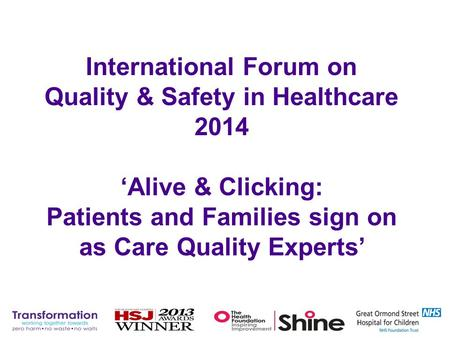 International Forum on Quality & Safety in Healthcare 2014 'Alive & Clicking: Patients and Families sign on as Care Quality Experts'