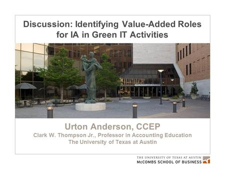 Discussion: Identifying Value-Added Roles for IA in Green IT Activities Urton Anderson, CCEP Clark W. Thompson Jr., Professor in Accounting Education The.