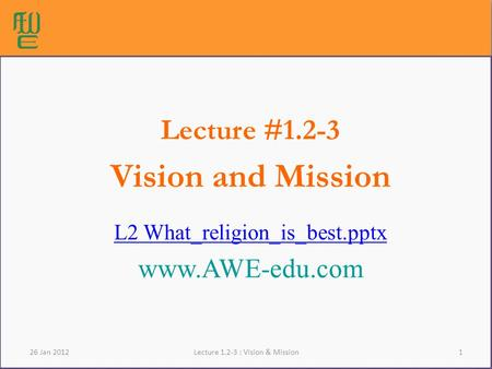 1Lecture 1.2-3 : Vision & Mission Lecture #1.2-3 Vision and Mission L2 What_religion_is_best.pptx www.AWE-edu.com 26 Jan 2012.