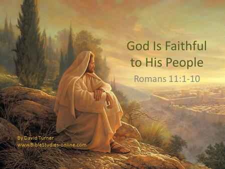 God Is Faithful to His People Romans 11:1-10 By David Turner www.BibleStudies-online.com.