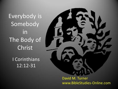 Everybody is Somebody in The Body of Christ I Corinthians 12:12-31 David M. Turner www.BibleStudies-Online.com.