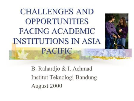 CHALLENGES AND OPPORTUNITIES FACING ACADEMIC INSTITUTIONS IN ASIA PACIFIC B. Rahardjo & I. Achmad Institut Teknologi Bandung August 2000.