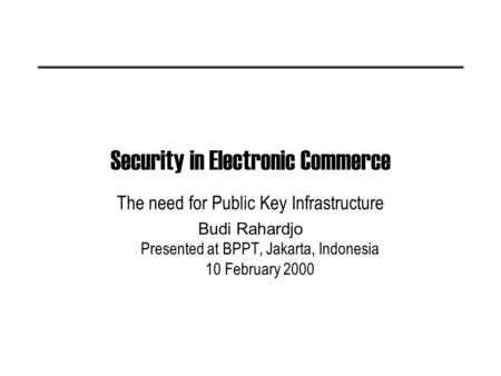 Security in Electronic Commerce The need for Public Key Infrastructure Budi Rahardjo Presented at BPPT, Jakarta, Indonesia 10 February 2000.