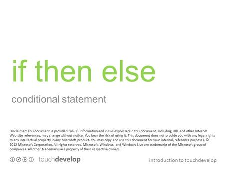 "Introduction to touchdevelop if then else conditional statement Disclaimer: This document is provided ""as-is"". Information and views expressed in this."