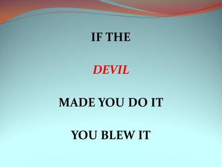 IF THE DEVIL MADE YOU DO IT YOU BLEW IT. WHAT HAPPENED? The late Flip Wilson used a phrase on his television show that became very popular across America.