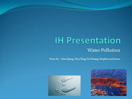 Water Pollution Done by – Han Qiang, Hwa Yang, Yu Hsiang, Stephen and Jason.