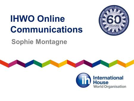 IHWO Online Communications Sophie Montagne. 60 th anniversary celebrations Access the 60 th birthday gifts page and blog.