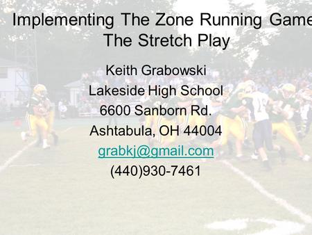 Implementing the Zone Running Game: The Stretch Play Implementing The Zone Running Game: The Stretch Play Keith Grabowski Lakeside High School 6600 Sanborn.