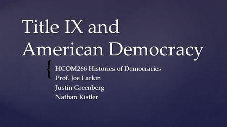 { Title IX and American Democracy HCOM266 Histories of Democracies Prof. Joe Larkin Justin Greenberg Nathan Kistler.