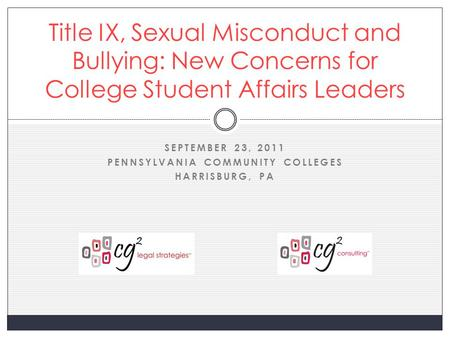 SEPTEMBER 23, 2011 PENNSYLVANIA COMMUNITY COLLEGES HARRISBURG, PA Title IX, Sexual Misconduct and Bullying: New Concerns for College Student Affairs Leaders.