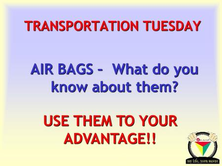 Transportation Tuesday TRANSPORTATION TUESDAY AIR BAGS – What do you know about them? USE THEM TO YOUR ADVANTAGE!!