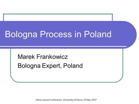 Alma Laurea Conference, University of Siena, 25 May 2007 Bologna Process in Poland Marek Frankowicz Bologna Expert, Poland.
