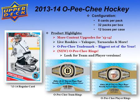 '13-14 Regular Card 2013-14 O-Pee-Chee Hockey  Configuration: 8 cards per pack 32 packs per box 12 boxes per case  Product Highlights:  More Content.