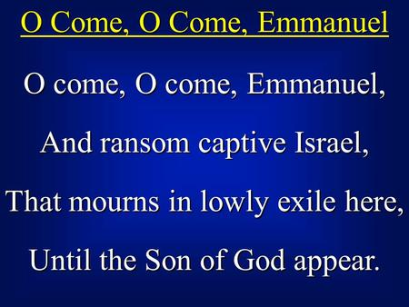O Come, O Come, Emmanuel O come, O come, Emmanuel, And ransom captive Israel, That mourns in lowly exile here, Until the Son of God appear. O come, O come,