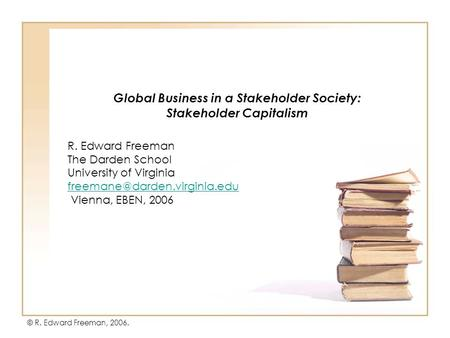 Global Business in a Stakeholder Society: Stakeholder Capitalism R. Edward Freeman The Darden School University of Virginia