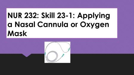NUR 232: Skill 23-1: Applying a Nasal Cannula or Oxygen Mask.