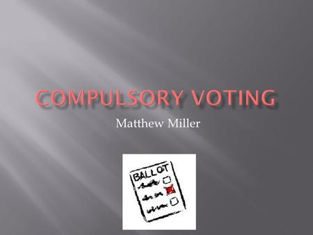 Matthew Miller.  Compulsory voting is the requirement to vote.  37 Countries have implemented compulsory voting.  In some Countries compulsory voting.