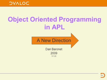 Object Oriented Programming in APL A New Direction Dan Baronet 2009 V1.22.