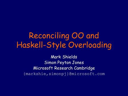 Reconciling OO and Haskell-Style Overloading Mark Shields Simon Peyton Jones Microsoft Research Cambridge