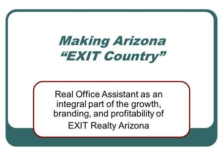 "Making Arizona ""EXIT Country"" Real Office Assistant as an integral part of the growth, branding, and profitability of EXIT Realty Arizona."