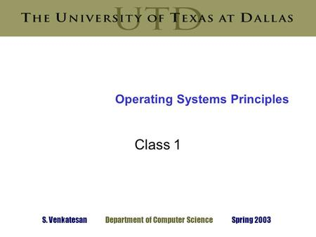 S. Venkatesan Department of Computer Science Spring 2003 Operating Systems Principles Class 1.