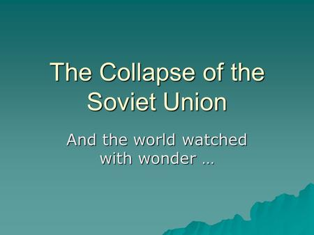 The Collapse of the Soviet Union And the world watched with wonder …