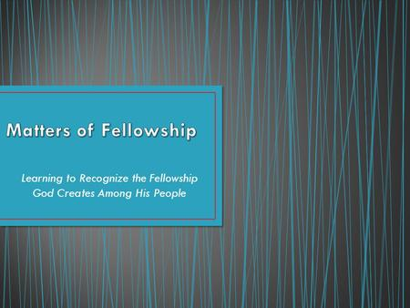 Learning to Recognize the Fellowship God Creates Among His People.