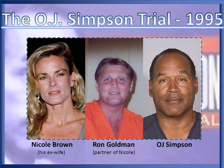 Nicole Brown Ron Goldman OJ Simpson (his ex-wife) (partner of Nicole)