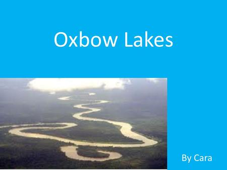 Oxbow Lakes By Cara. What is an Oxbow Lake? An oxbow lake is a crescent shaped lake lying beside the middle course of a river. It is formed when a bend.