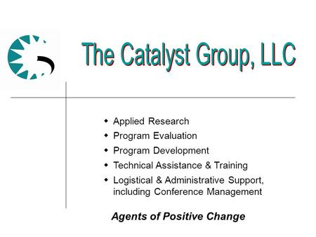 Agents of Positive Change  Applied Research  Program Evaluation  Program Development  Technical Assistance & Training  Logistical & Administrative.