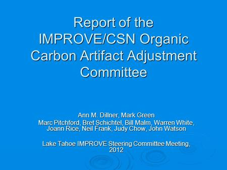 Report of the IMPROVE/CSN Organic Carbon Artifact Adjustment Committee Ann M. Dillner, Mark Green Marc Pitchford, Bret Schichtel, Bill Malm, Warren White,