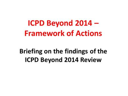 ICPD Beyond 2014 – Framework of Actions Briefing on the findings of the ICPD Beyond 2014 Review.