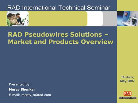 Tel-Aviv, May 2007 RAD Pseudowires Solutions – Market and Products Overview Presented by: Merav Shenkar