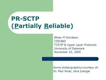 PR-SCTP (Partially Reliable) Ethan M Giordano CISC865 TCP/IP & Upper Layer Protocols University of Delaware November 22, 2005 Some slides/graphics courtesy.