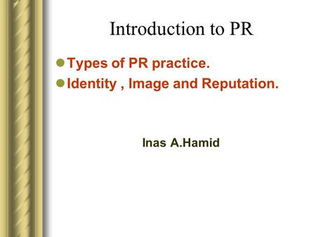 Introduction to PR Types of PR practice. Identity, Image and Reputation. Inas A.Hamid.