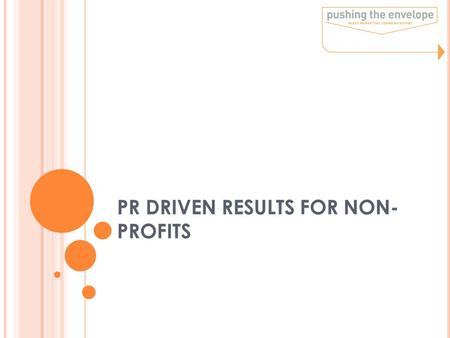 PR DRIVEN RESULTS FOR NON- PROFITS. WHAT IS PR? Communications function that establishes & maintains mutually beneficial relationships between an organization.