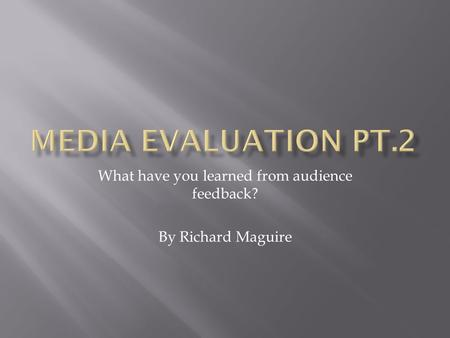 What have you learned from audience feedback? By Richard Maguire.