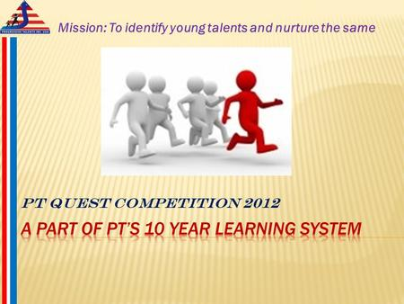 PT Quest Competition 2012 Mission: To identify young talents and nurture the same.