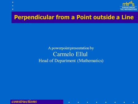 constructions Perpendicular from a Point outside a Line A powerpoint presentation by Carmelo Ellul Head of Department (Mathematics)