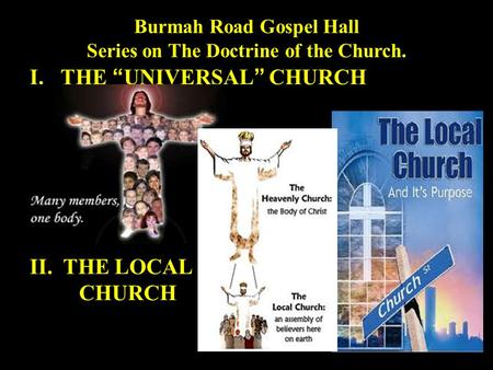 "Burmah Road Gospel Hall Series on The Doctrine of the Church. I.THE ""UNIVERSAL"" CHURCH II. THE LOCAL CHURCH."